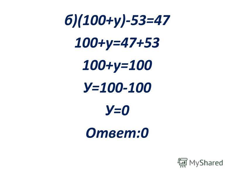 б)(100+у)-53=47 100+у=47+53 100+у=100 У=100-100 У=0 Ответ:0