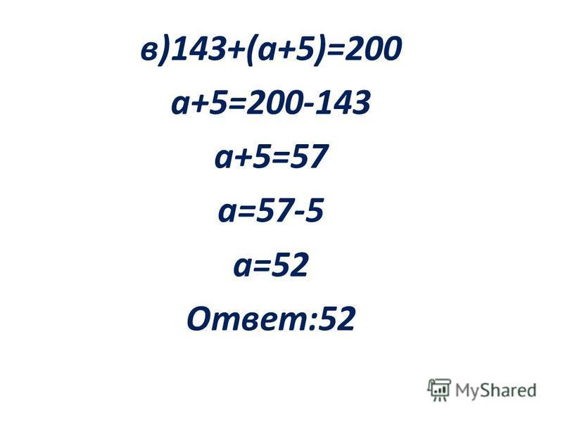 в)143+(а+5)=200 а+5=200-143 а+5=57 а=57-5 а=52 Ответ:52