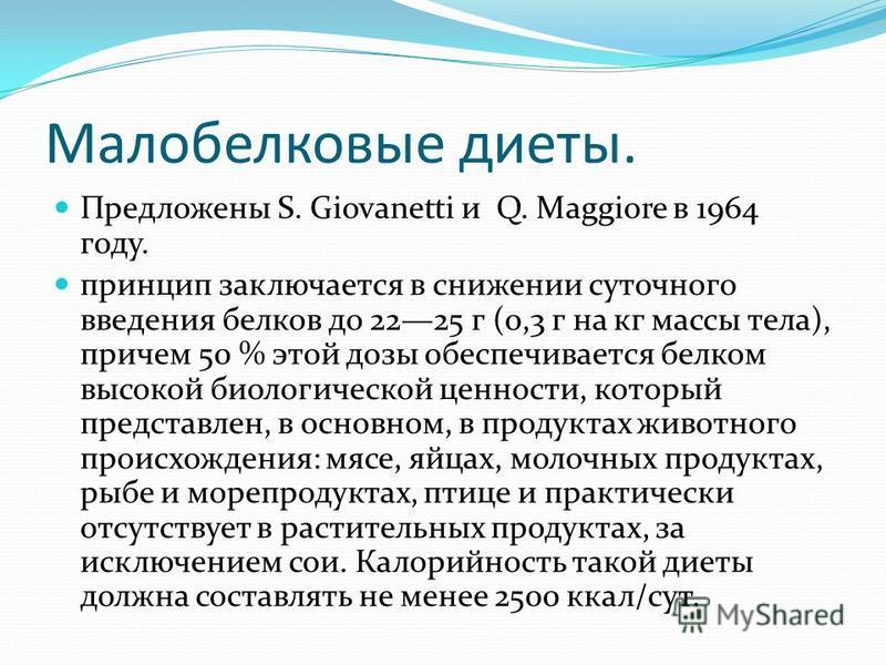 Малобелковые диеты. Предложены S. Giovanetti и Q. Maggiore в 1964 году. принцип заключается в снижении суточного введения белков до 2225 г (0,3 г на кг массы тела), причем 50 % этой дозы обеспечивается белком высокой биологической ценности, который п
