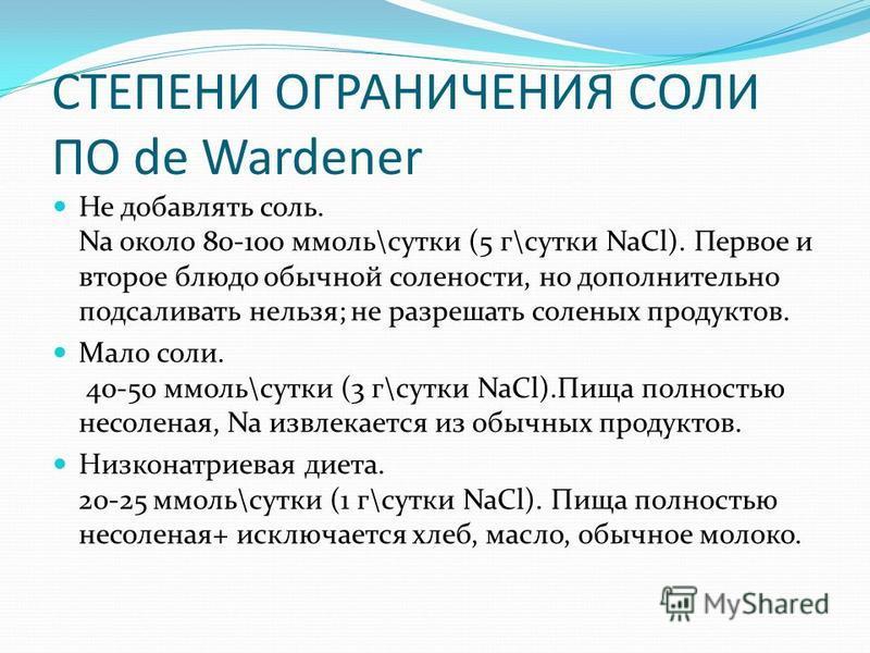СТЕПЕНИ ОГРАНИЧЕНИЯ СОЛИ ПО de Wardener Не добавлять соль. Na около 80-100 ммоль\сутки (5 г\сутки NaCl). Первое и второе блюдо обычной солености, но дополнительно подсаливать нельзя; не разрешать соленых продуктов. Мало соли. 40-50 ммоль\сутки (3 г\с