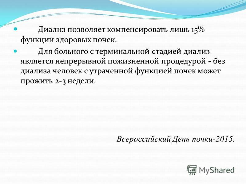 Всероссийский День почки-2015. Диализ позволяет компенсировать лишь 15% функции здоровых почек. Для больного с терминальной стадией диализ является непрерывной пожизненной процедурой - без диализа человек с утраченной функцией почек может прожить 2-3