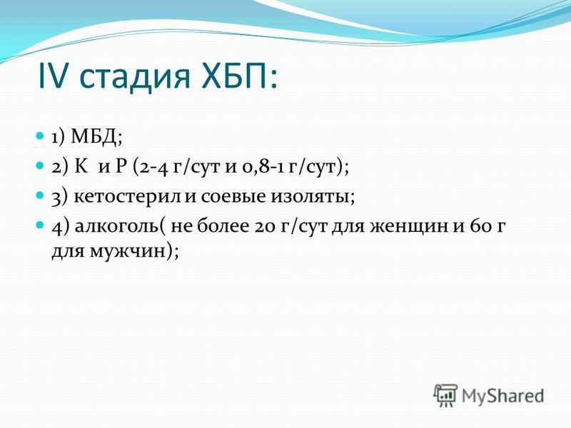IV стадия ХБП: 1) МБД; 2) K и P (2-4 г/сут и 0,8-1 г/сут); 3) кетостерил и соевые изоляты; 4) алкоголь( не более 20 г/сут для женщин и 60 г для мужчин);