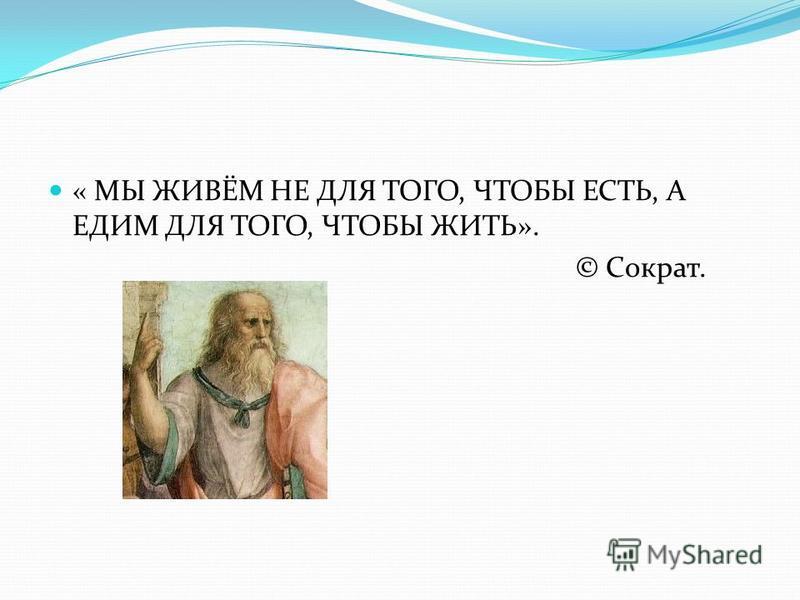 « МЫ ЖИВЁМ НЕ ДЛЯ ТОГО, ЧТОБЫ ЕСТЬ, А ЕДИМ ДЛЯ ТОГО, ЧТОБЫ ЖИТЬ». © Сократ.