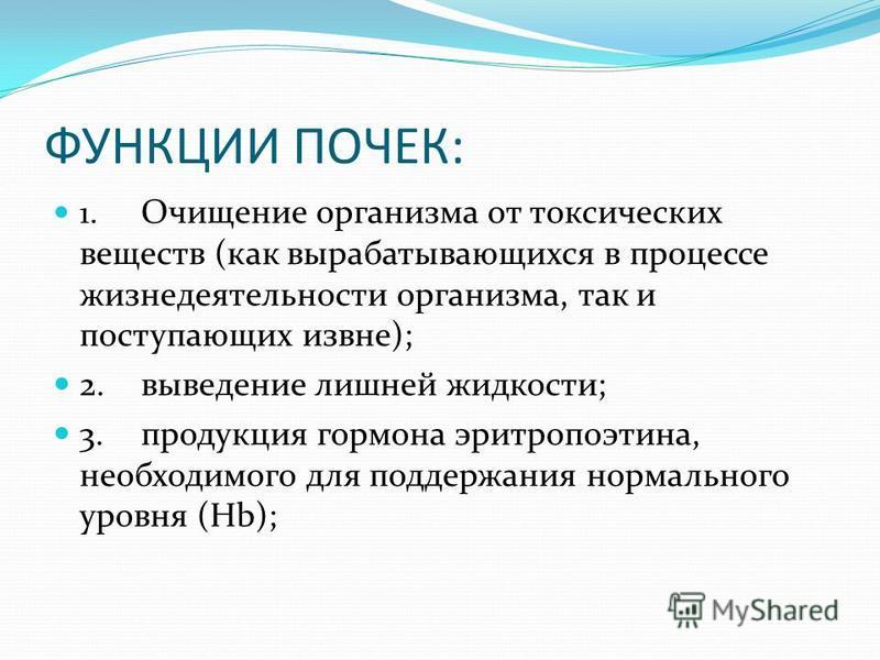 ФУНКЦИИ ПОЧЕК: 1. Очищение организма от токсических веществ (как вырабатывающихся в процессе жизнедеятельности организма, так и поступающих извне); 2. выведение лишней жидкости; 3. продукция гормона эритропоэтина, необходимого для поддержания нормаль