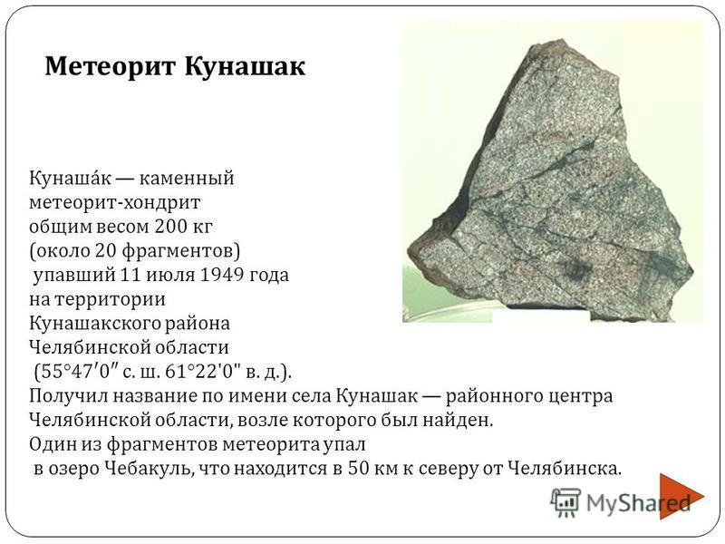 Кунашак каменный метеорит - хондрит общим весом 200 кг ( около 20 фрагментов ) упавший 11 июля 1949 года на территории Кунашакского района Челябинской области (55°47 0 с. ш. 61°22'0