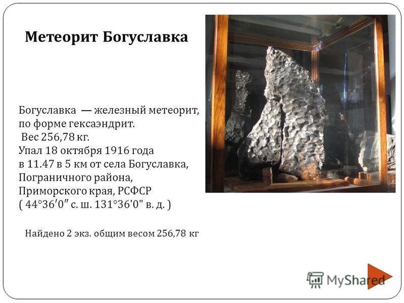 Богуславка железный метеорит, по форме гексаэндрит. Вес 256,78 кг. Упал 18 октября 1916 года в 11.47 в 5 км от села Богуславка, Пограничного района, Приморского края, РСФСР ( 44°36 0 с. ш. 131°36'0
