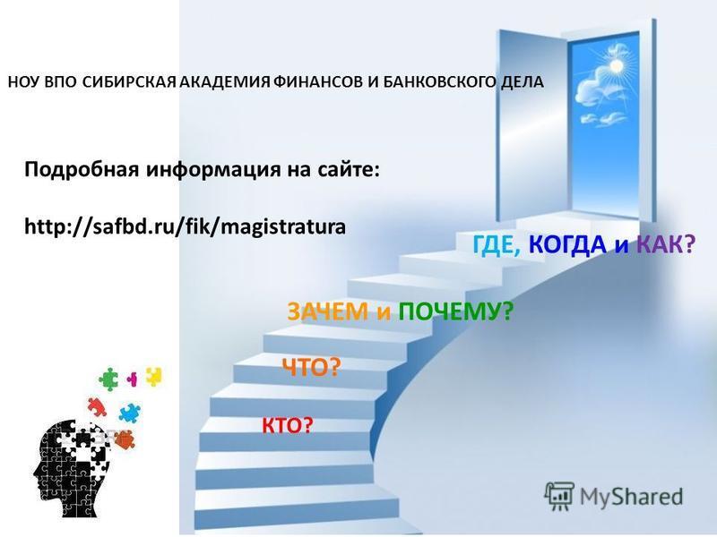 КТО? ЧТО? ЗАЧЕМ и ПОЧЕМУ? ГДЕ, КОГДА и КАК? Подробная информация на сайте: http://safbd.ru/fik/magistratura НОУ ВПО СИБИРСКАЯ АКАДЕМИЯ ФИНАНСОВ И БАНКОВСКОГО ДЕЛА