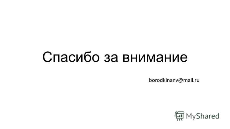 Спасибо за внимание borodkinanv@mail.ru
