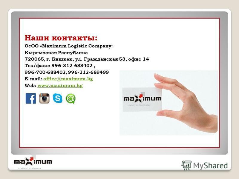 Наши контакты: ОсОО «Maximum Logistic Company» Кыргызская Республика 720065, г. Бишкек, ул. Гражданская 53, офис 14 Тел/факс: 996-312-688402, 996-700-688402, 996-312-689499 E-mail: office@maximum.kgoffice@maximum.kg Web: www.maximum.kgwww.maximum.kg