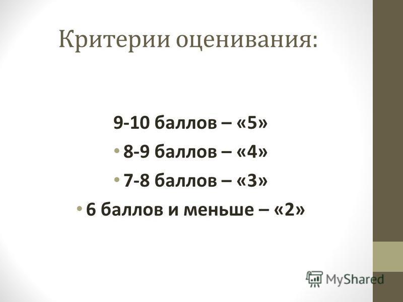 Критерии оценивания: 9-10 баллов – «5» 8-9 баллов – «4» 7-8 баллов – «3» 6 баллов и меньше – «2»