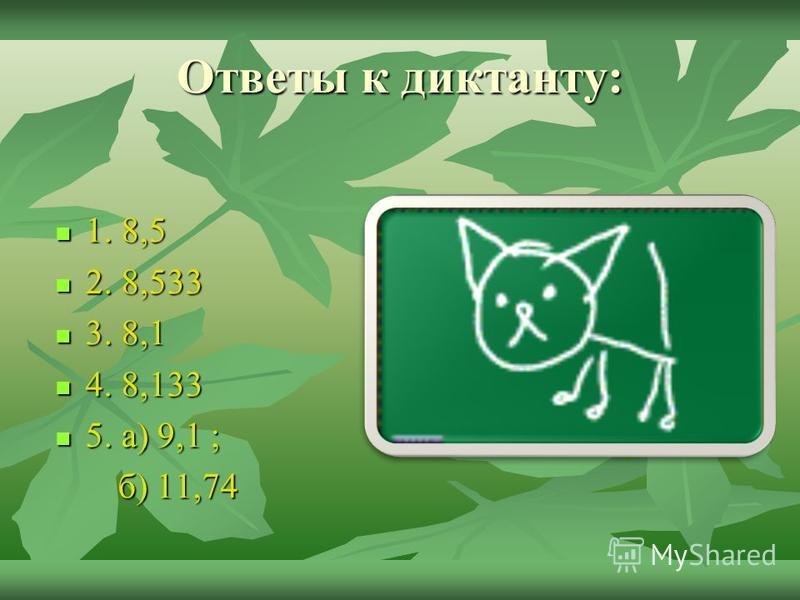 Математический диктант 1. К числу 8,3 прибавьте 0,2. 1. К числу 8,3 прибавьте 0,2. 2. Число 8,333 увеличьте на 0,2. 2. Число 8,333 увеличьте на 0,2. 3. Число 8,3 уменьшите на 0,2. 3. Число 8,3 уменьшите на 0,2. 4. От числа 8,333 отнимите 0,2. 4. От ч
