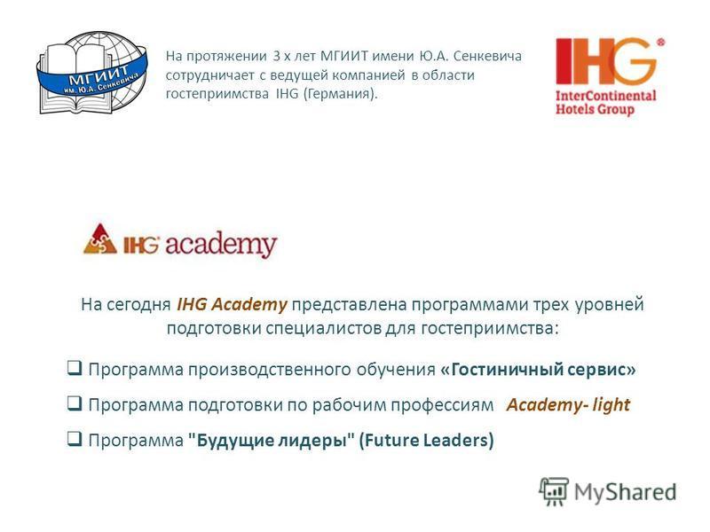 На протяжении 3 х лет МГИИТ имени Ю.А. Сенкевича сотрудничает с ведущей компанией в области гостеприимства IHG (Германия). На сегодня IHG Academy представлена программами трех уровней подготовки специалистов для гостеприимства: Программа производстве