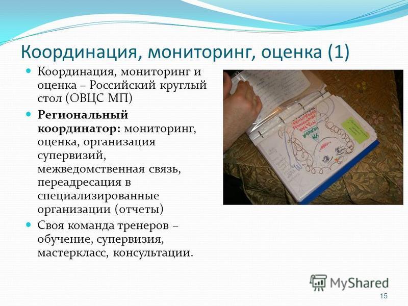 Координация, мониторинг, оценка (1) Координация, мониторинг и оценка – Российский круглый стол (ОВЦС МП) Региональный координатор: мониторинг, оценка, организация супервизий, межведомственная связь, переадресация в специализированные организации (отч