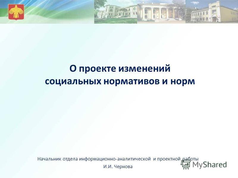 О проекте изменений социальных нормативов и норм Начальник отдела информационно-аналитической и проектной работы И.И. Чернова