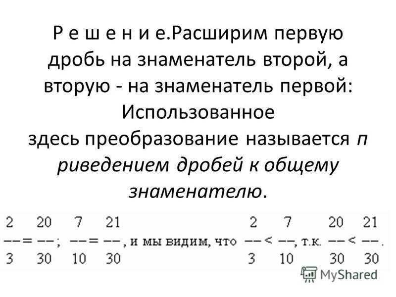 Р е ш е н и е.Расширим первую дробь на знаменатель второй, а вторую - на знаменатель первой: Использованное здесь преобразование называется приведением дробей к общему знаменателю.