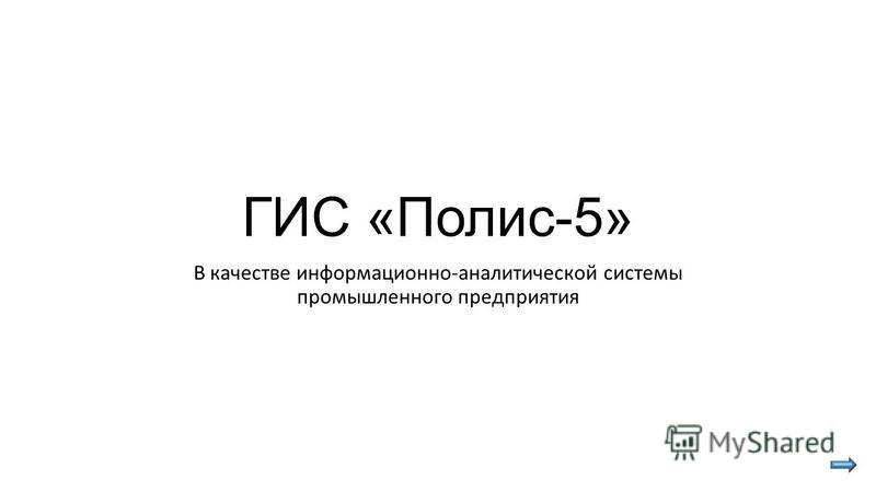 ГИС «Полис-5» В качестве информационно-аналитической системы промышленного предприятия