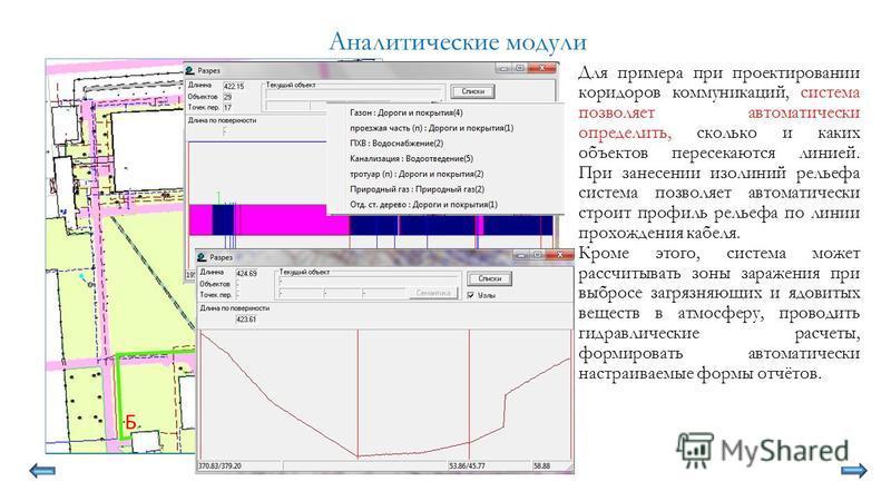Аналитические модули Для примера при проектировании коридоров коммуникаций, система позволяет автоматически определить, сколько и каких объектов пересекаются линией. При занесении изолиний рельефа система позволяет автоматически строит профиль рельеф