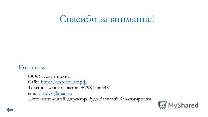 Контакты: ООО «Софт полис» Сайт: http://софтполис.рфhttp://софтполис.рф Телефон для контактов: +79873563481 email: rudvv@mail.rurudvv@mail.ru Исполнительный директор Рудь Василий Владимирович Спасибо за внимание!