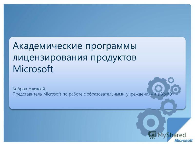 Академические программы лицензирования продуктов Microsoft Бобров Алексей, Представитель Microsoft по работе с образовательными учреждениями в УрФО