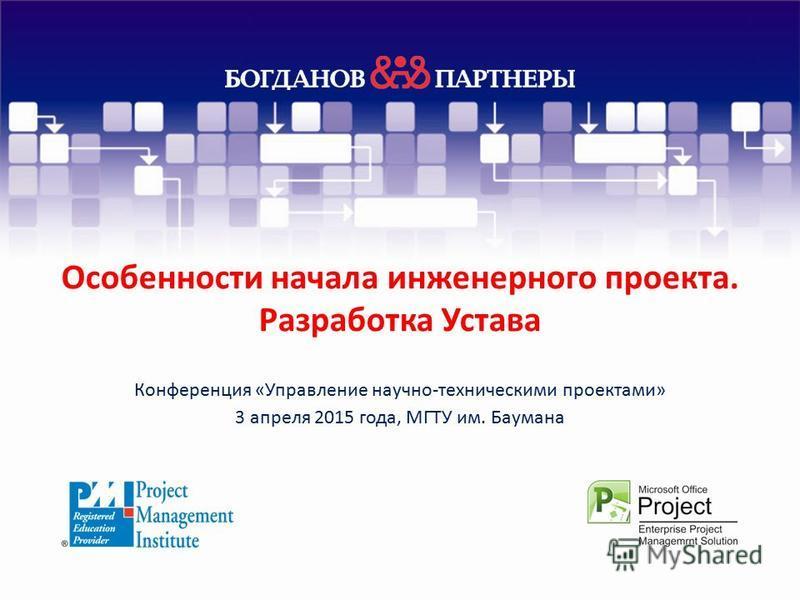 Особенности начала инженерного проекта. Разработка Устава Конференция «Управление научно-техническими проектами» 3 апреля 2015 года, МГТУ им. Баумана