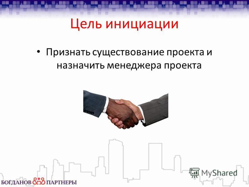 Цель инициации Признать существование проекта и назначить менеджера проекта