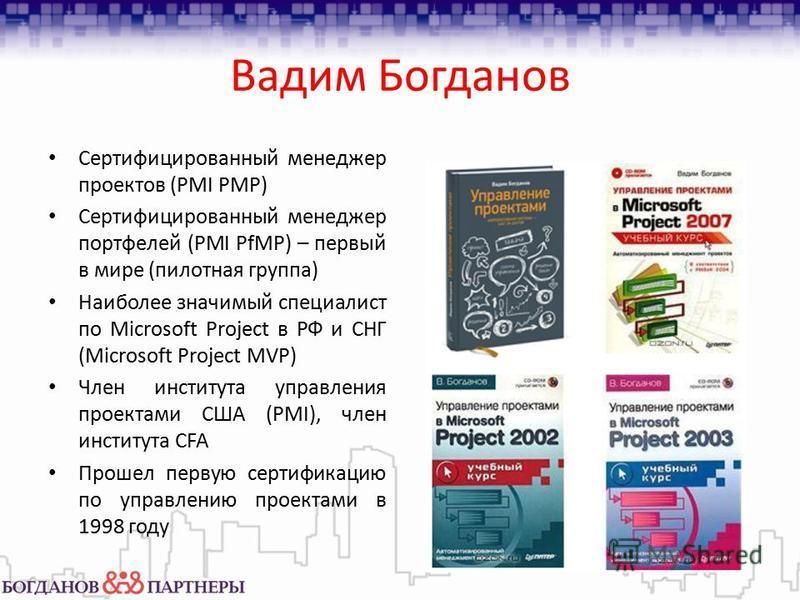 Вадим Богданов Сертифицированный менеджер проектов (PMI PMP) Сертифицированный менеджер портфелей (PMI PfMP) – первый в мире (пилотная группа) Наиболее значимый специалист по Microsoft Project в РФ и СНГ (Microsoft Project MVP) Член института управле