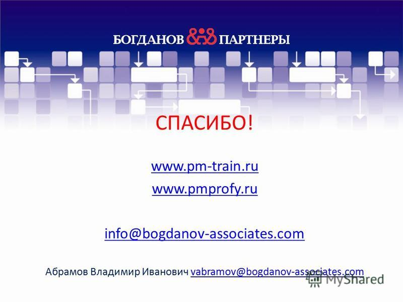 СПАСИБО! www.pm-train.ru www.pmprofy.ru info@bogdanov-associates.com Абрамов Владимир Иванович vabramov@bogdanov-associates.comvabramov@bogdanov-associates.com