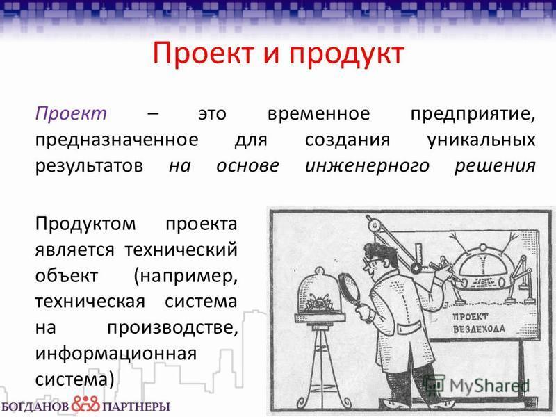 Проект и продукт Проект – это временное предприятие, предназначенное для создания уникальных результатов на основе инженерного решения Продуктом проекта является технический объект (например, техническая система на производстве, информационная систем