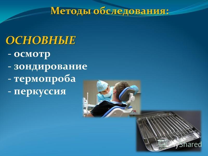 Методы обследования: ОСНОВНЫЕ - осмотр - зондирование - термо проба - перкуссия