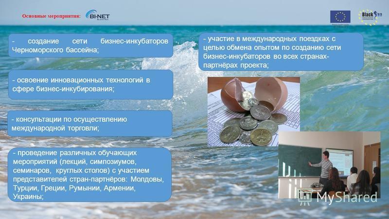 Основные мероприятия: - создание сети бизнес-инкубаторов Черноморского бассейна; - участие в международных поездках с целью обмена опытом по созданию сети бизнес-инкубаторов во всех странах- партнёрах проекта; - освоение инновационных технологий в сф