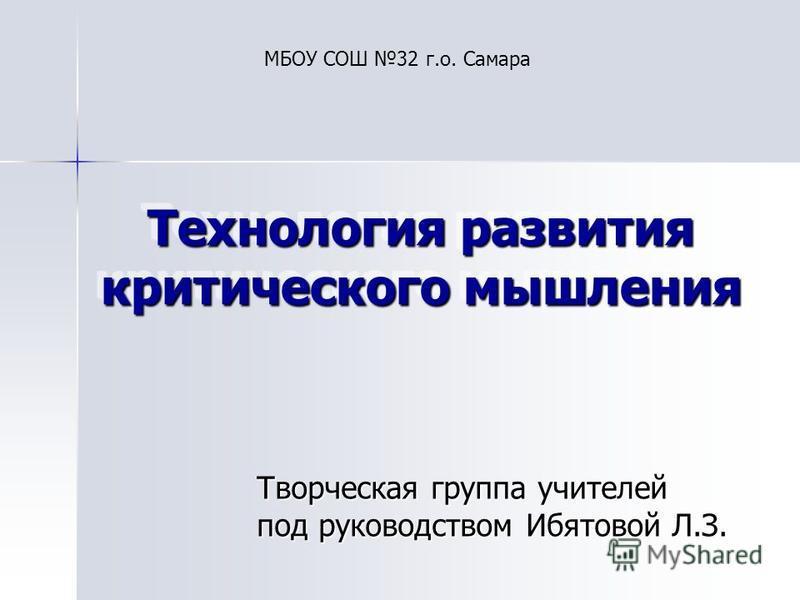 Технология развития критического мышления Творческая группа учителей под руководством Ибятовой Л.З. МБОУ СОШ 32 г.о. Самара