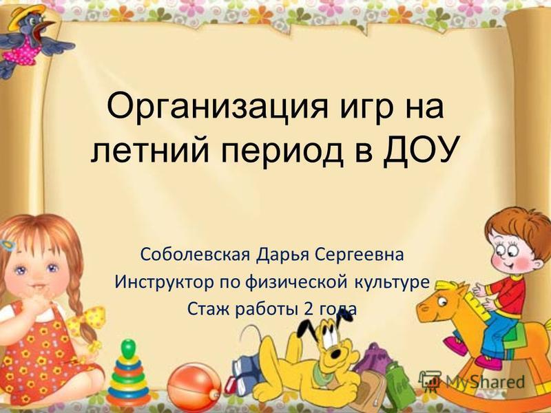 Организация игр на летний период в ДОУ Соболевская Дарья Сергеевна Инструктор по физической культуре Стаж работы 2 года
