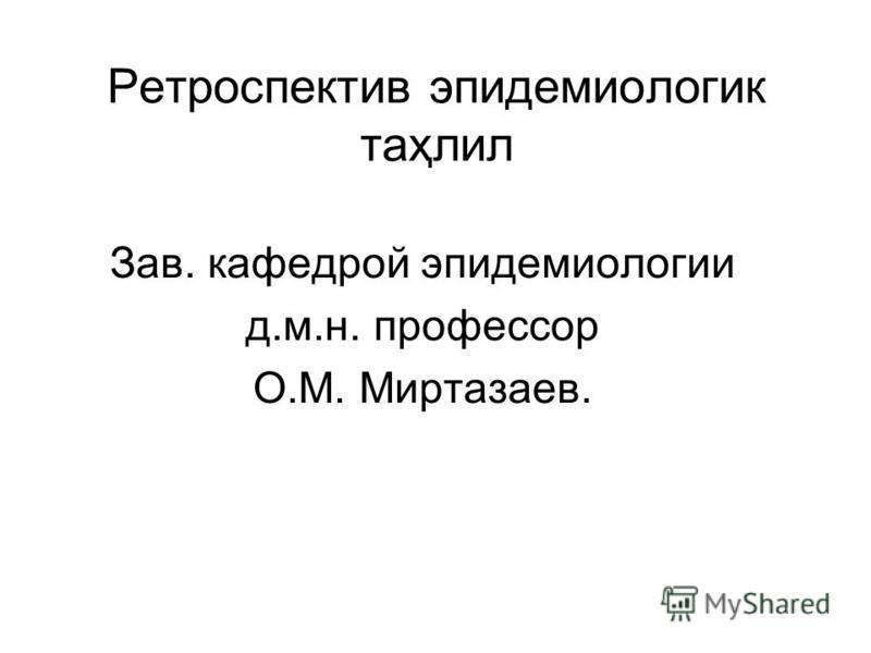 Ретроспектив эпидемиологии таҳлил Зав. кафедрой эпидемиологии д.м.н. профессор О.М. Миртазаев.