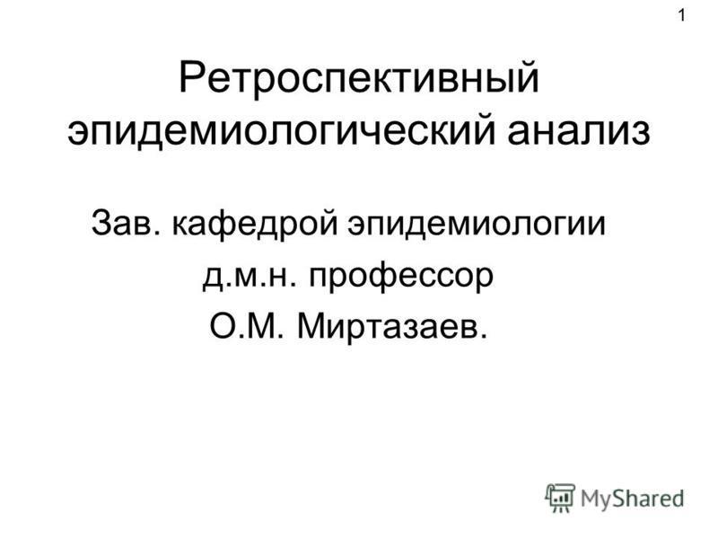 Ретроспективный эпидемиологический анализ Зав. кафедрой эпидемиологии д.м.н. профессор О.М. Миртазаев. 1