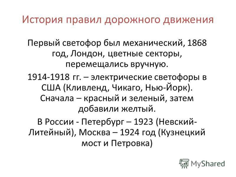 Первый светофор был механический, 1868 год, Лондон, цветные секторы, перемещались вручную. 1914-1918 гг. – электрические светофоры в США (Кливленд, Чикаго, Нью-Йорк). Сначала – красный и зеленый, затем добавили желтый. В России - Петербург – 1923 (Не