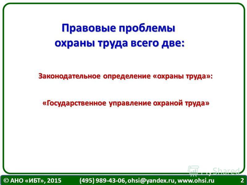 АНО «ИБТ», 2015 (495) 989-43-06, ohsi@yandex.ru, www.ohsi.ru 2 Правовые проблемы охраны труда всего две: Законодательное определение «охраны труда»: «Государственное управление охраной труда»