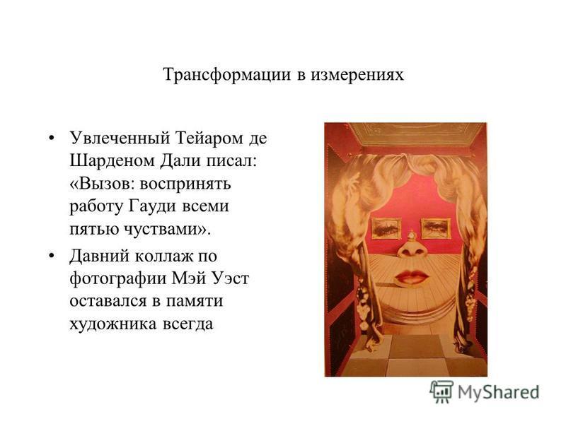 Трансформации в измерениях Увлеченный Тейаром де Шарденом Дали писал: «Вызов: воспринять работу Гауди всеми пятью чувствами». Давний коллаж по фотографии Мэй Уэст оставался в памяти художника всегда