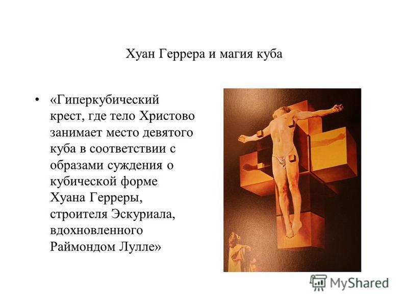 Хуан Геррера и магия куба «Гиперкубический крест, где тело Христово занимает место девятого куба в соответствии с образами суждения о кубической форме Хуана Герреры, строителя Эскуриала, вдохновленного Раймондом Лулле»