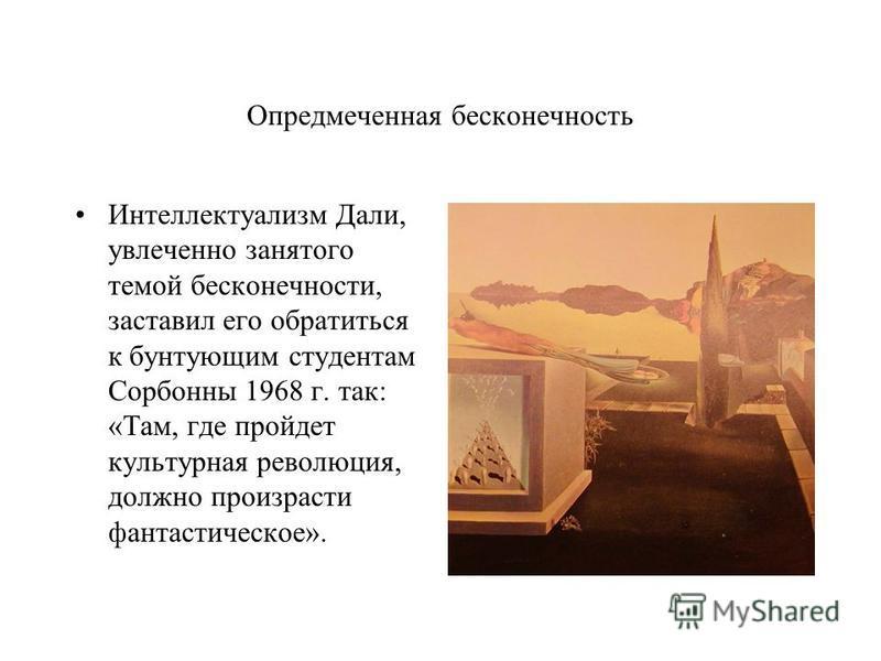Опредмеченная бесконечность Интеллектуализм Дали, увлеченно занятого темой бесконечности, заставил его обратиться к бунтующим студентам Сорбонны 1968 г. так: «Там, где пройдет культурная революция, должно произрасти фантастическое».