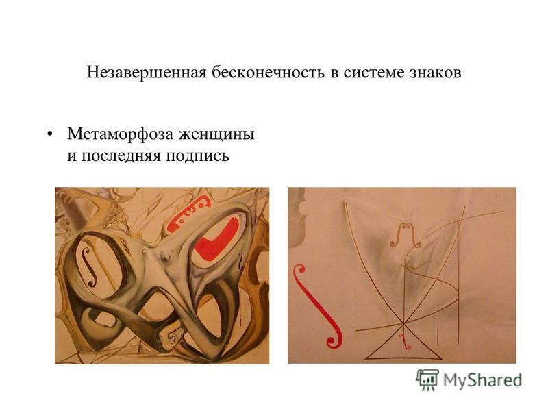 Незавершенная бесконечность в системе знаков Метаморфоза женщины и последняя подпись