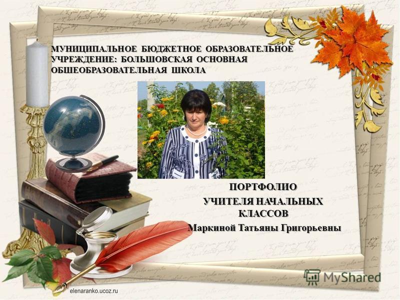 ПОРТФОЛИО УЧИТЕЛЯ НАЧАЛЬНЫХ КЛАССОВ Маркиной Татьяны Григорьевны Маркиной Татьяны Григорьевны МУНИЦИПАЛЬНОЕ БЮДЖЕТНОЕ ОБРАЗОВАТЕЛЬНОЕ УЧРЕЖДЕНИЕ: БОЛЬШОВСКАЯ ОСНОВНАЯ ОБШЕОБРАЗОВАТЕЛЬНАЯ ШКОЛА