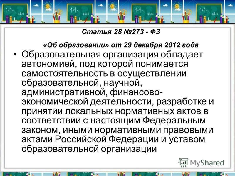 Статья 28 273 - ФЗ «Об образовании» от 29 декабря 2012 года Образовательная организация обладает автономией, под которой понимается самостоятельность в осуществлении образовательной, научной, административной, финансово- экономической деятельности, р