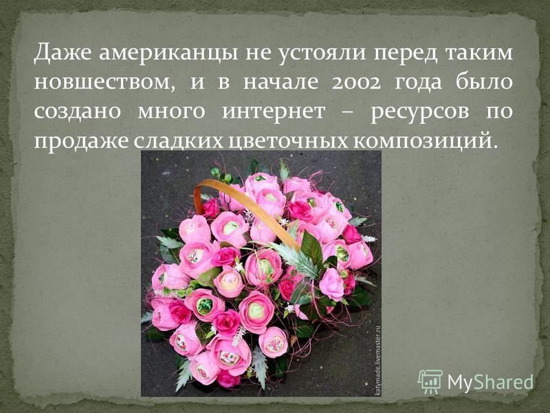 Даже американцы не устояли перед таким новшеством, и в начале 2002 года было создано много интернет – ресурсов по продаже сладких цветочных композиций.