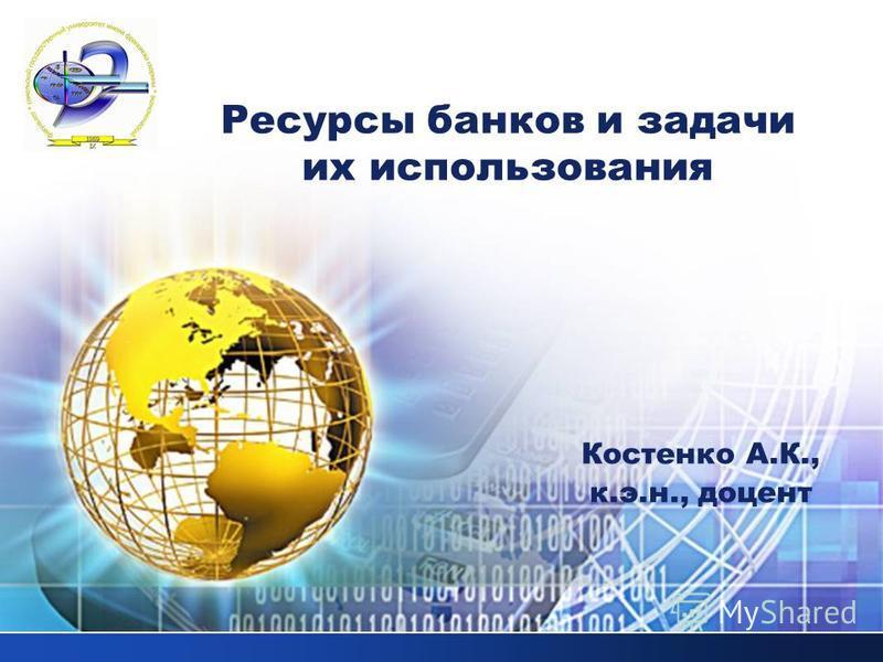 LOGO Ресурсы банков и задачи их использования Костенко А.К., к.э.н., доцент