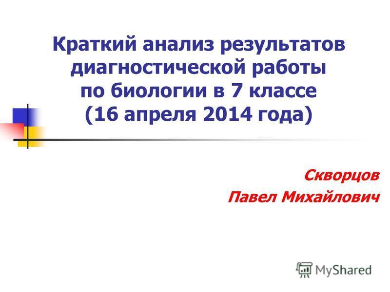 Краткий анализ результатов диагностической работы по биологии в 7 классе (16 апреля 2014 года) Скворцов Павел Михайлович