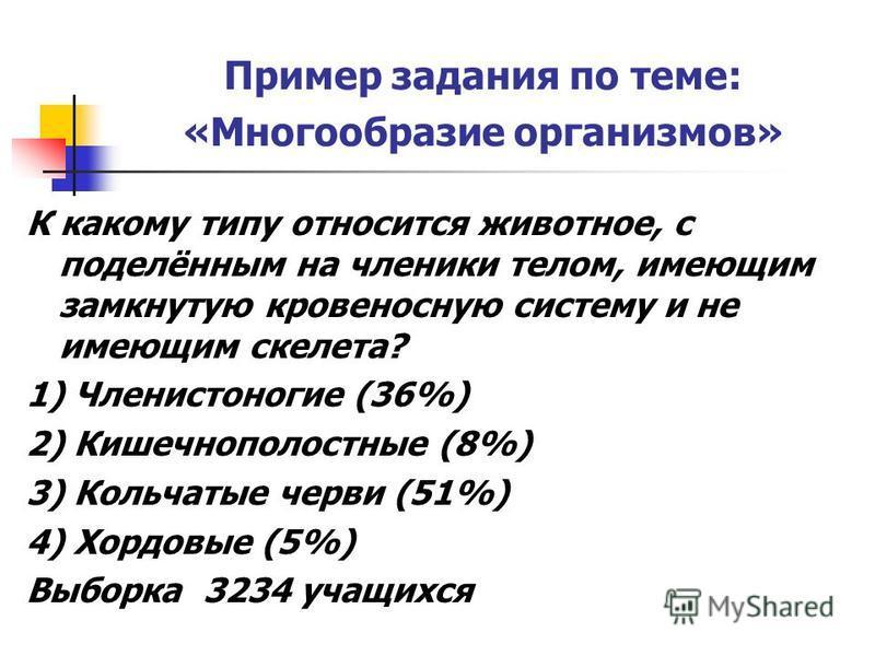 Пример задания по теме: «Многообразие организмов» К какому типу относится животное, с поделённым на членики телом, имеющим замкнутую кровеносную систему и не имеющим скелета? 1) Членистоногие (36%) 2) Кишечнополостные (8%) 3) Кольчатые черви (51%) 4)
