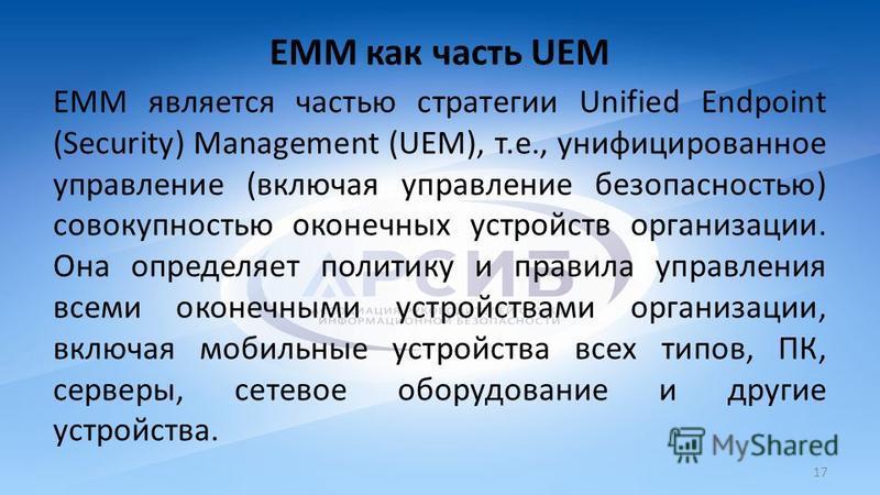 ЕММ как часть UEM ЕММ является частью стратегии Unified Endpoint (Security) Management (UEM), т.е., унифицированное управление (включая управление безопасностью) совокупностью оконечных устройств организации. Она определяет политику и правила управле