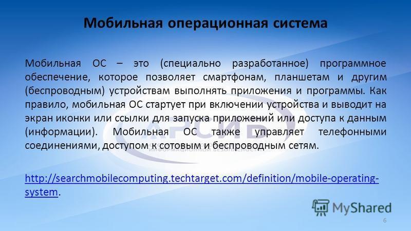 Мобильная операционная система Мобильная ОС – это (специально разработанное) программное обеспечение, которое позволяет смартфонам, планшетам и другим (беспроводным) устройствам выполнять приложения и программы. Как правило, мобильная ОС стартует при
