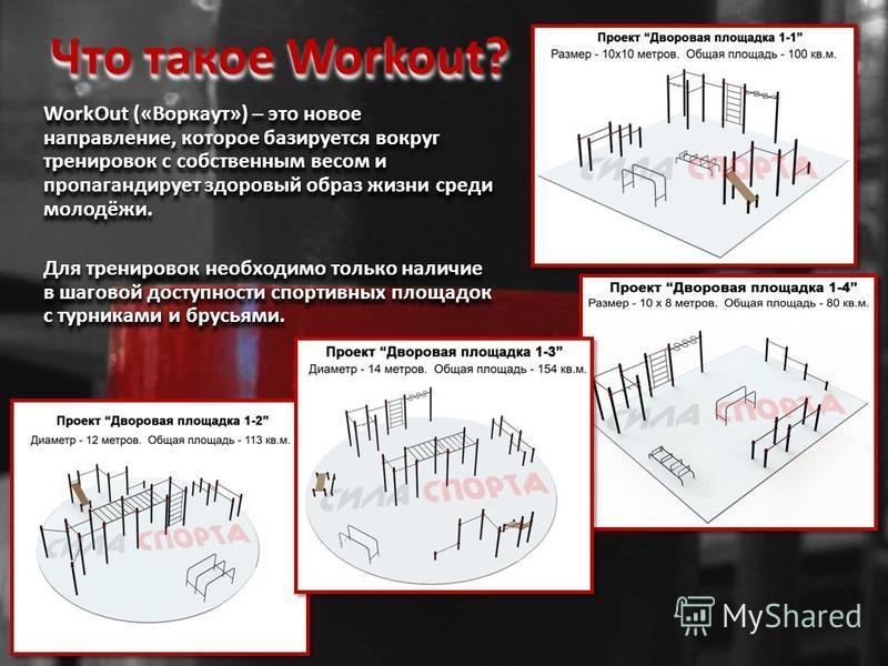 Что такое Workout? WorkOut («Воркаут») – это новое направление, которое базируется вокруг тренировок с собственным весом и пропагандирует здоровый образ жизни среди молодёжи. Для тренировок необходимо только наличие в шаговой доступности спортивных п