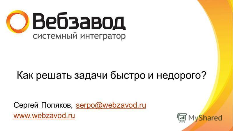 Как решать задачи быстро и недорого? Сергей Поляков, serpo@webzavod.ruserpo@webzavod.ru www.webzavod.ru